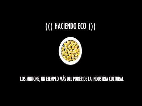 HACIENDO ECO – 01 – LOS MINIONS, UN EJEMPLO MAS DEL PODER DE LA INDUSTRIA CULTURAL