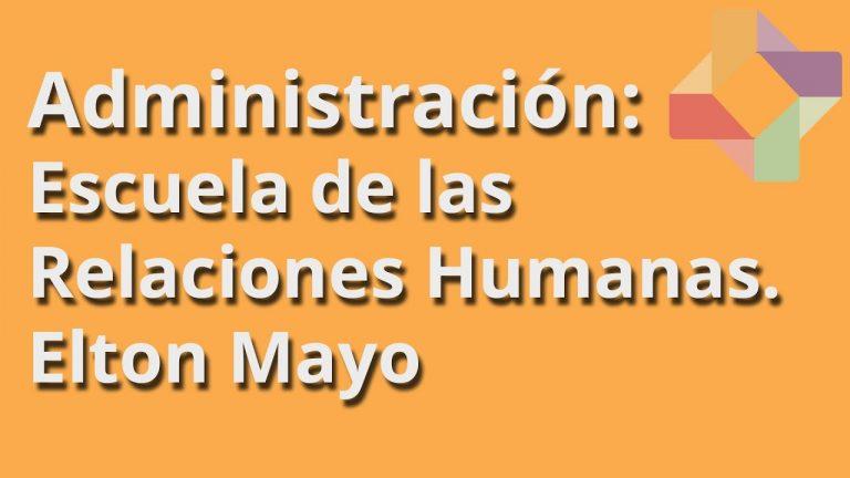 Escuela de las Relaciones Humanas Primera Parte (Elton Mayo y sus Aportaciones)